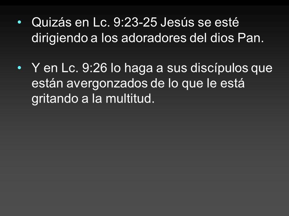 Quizás en Lc. 9:23-25 Jesús se esté dirigiendo a los adoradores del dios Pan.