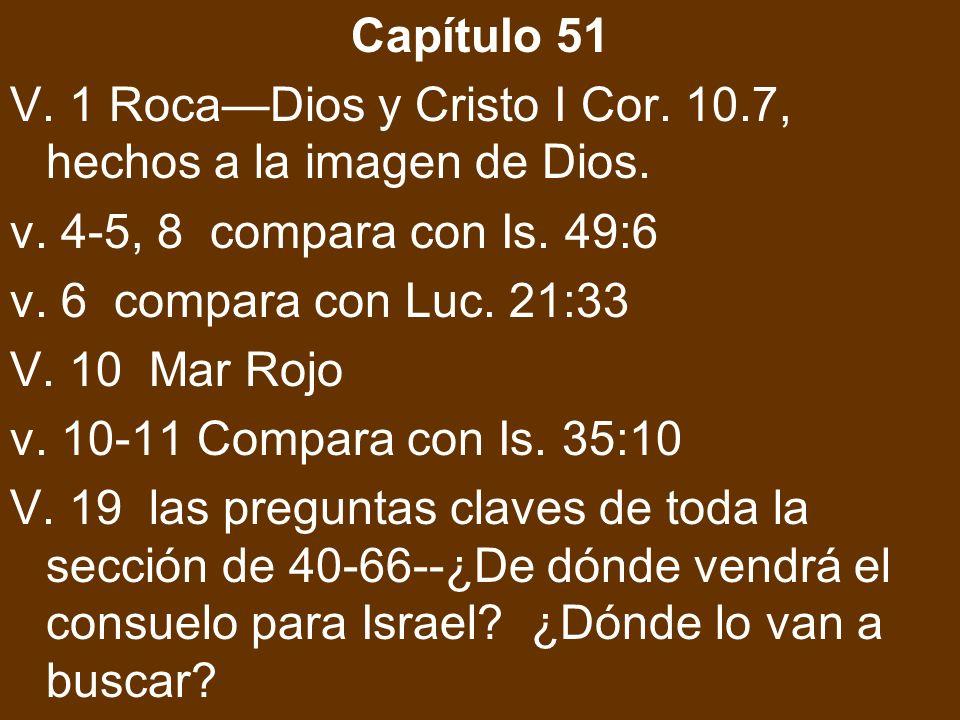 Capítulo 51 V. 1 Roca—Dios y Cristo I Cor. 10.7, hechos a la imagen de Dios. v. 4-5, 8 compara con Is. 49:6.