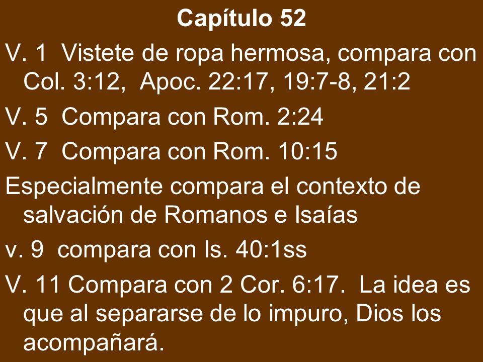 Capítulo 52 V. 1 Vistete de ropa hermosa, compara con Col. 3:12, Apoc. 22:17, 19:7-8, 21:2. V. 5 Compara con Rom. 2:24.