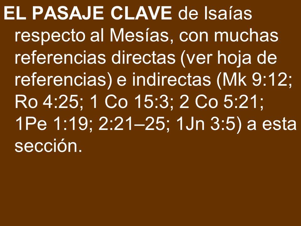 EL PASAJE CLAVE de Isaías respecto al Mesías, con muchas referencias directas (ver hoja de referencias) e indirectas (Mk 9:12; Ro 4:25; 1 Co 15:3; 2 Co 5:21; 1Pe 1:19; 2:21–25; 1Jn 3:5) a esta sección.