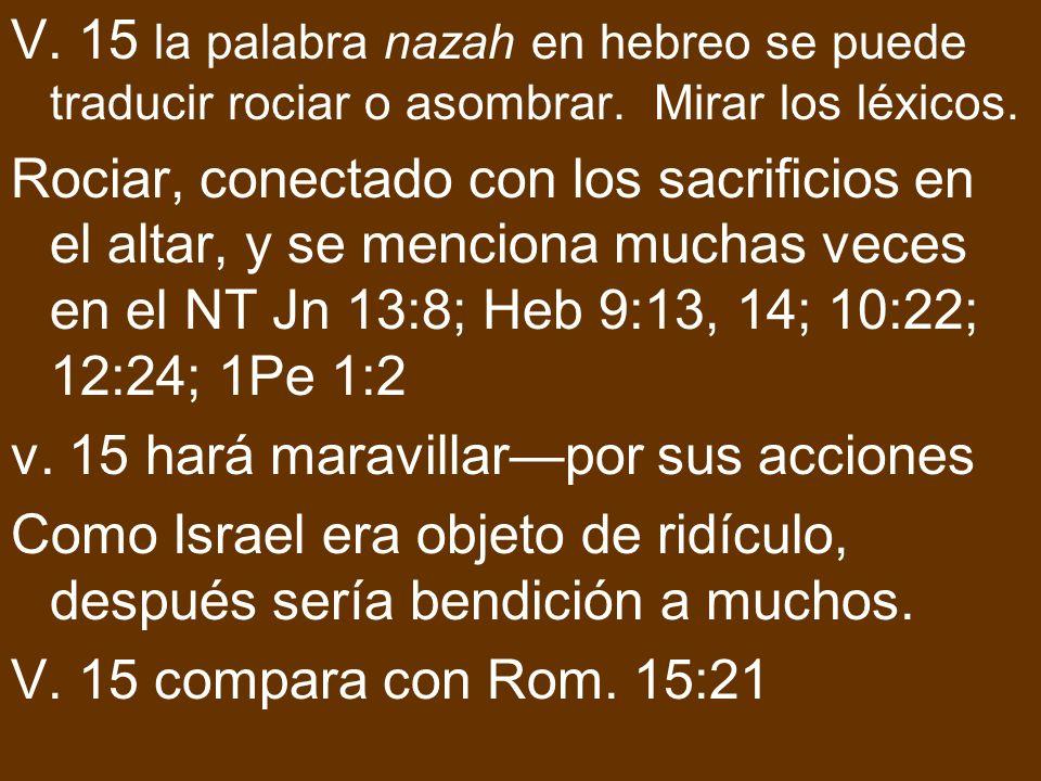 V. 15 la palabra nazah en hebreo se puede traducir rociar o asombrar