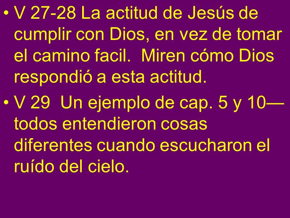 V 27-28 La actitud de Jesús de cumplir con Dios, en vez de tomar el camino facil. Miren cómo Dios respondió a esta actitud.