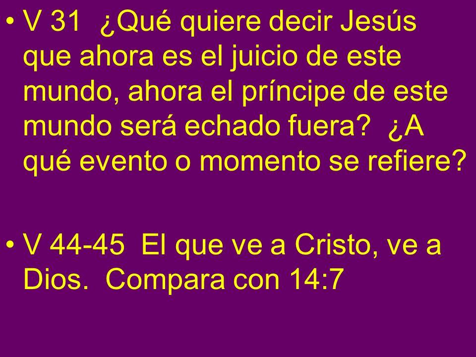 V 31 ¿Qué quiere decir Jesús que ahora es el juicio de este mundo, ahora el príncipe de este mundo será echado fuera ¿A qué evento o momento se refiere