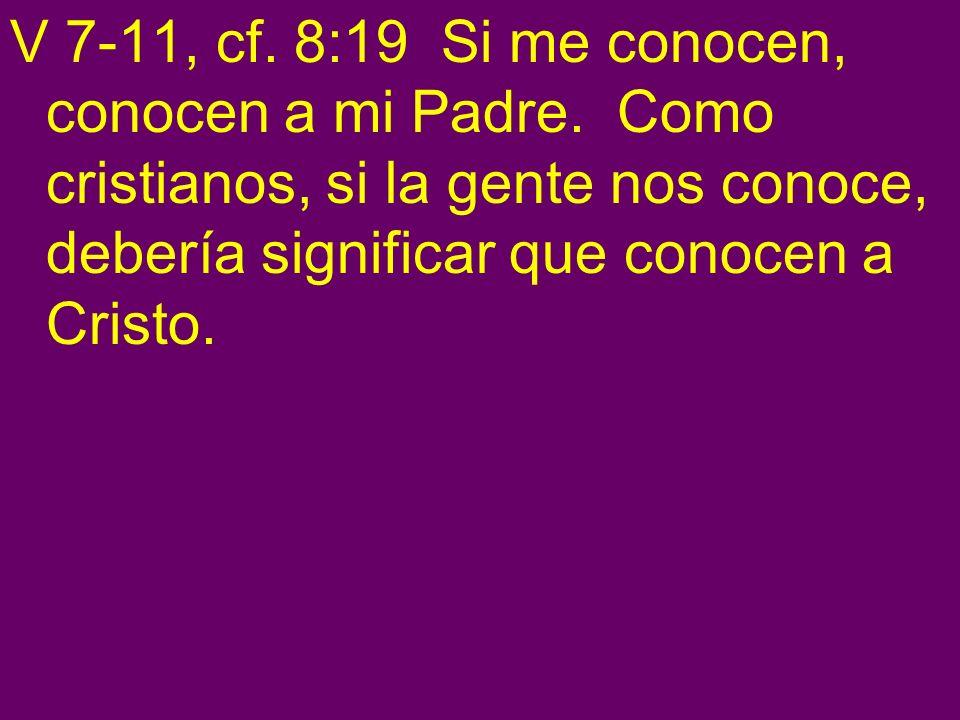 V 7-11, cf. 8:19 Si me conocen, conocen a mi Padre