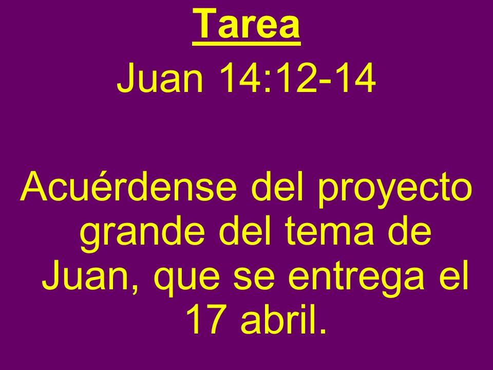 Tarea Juan 14:12-14 Acuérdense del proyecto grande del tema de Juan, que se entrega el 17 abril.