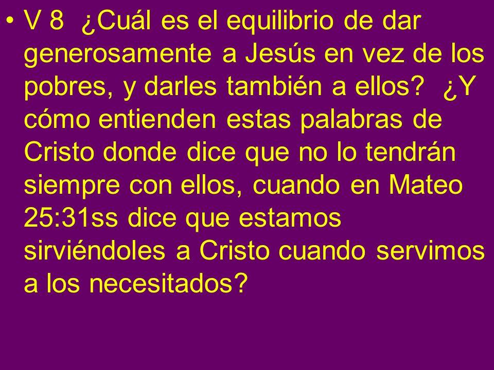 V 8 ¿Cuál es el equilibrio de dar generosamente a Jesús en vez de los pobres, y darles también a ellos.