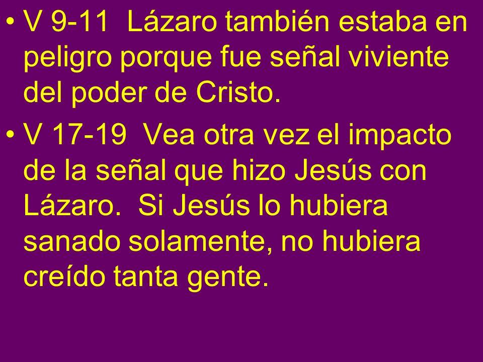 V 9-11 Lázaro también estaba en peligro porque fue señal viviente del poder de Cristo.