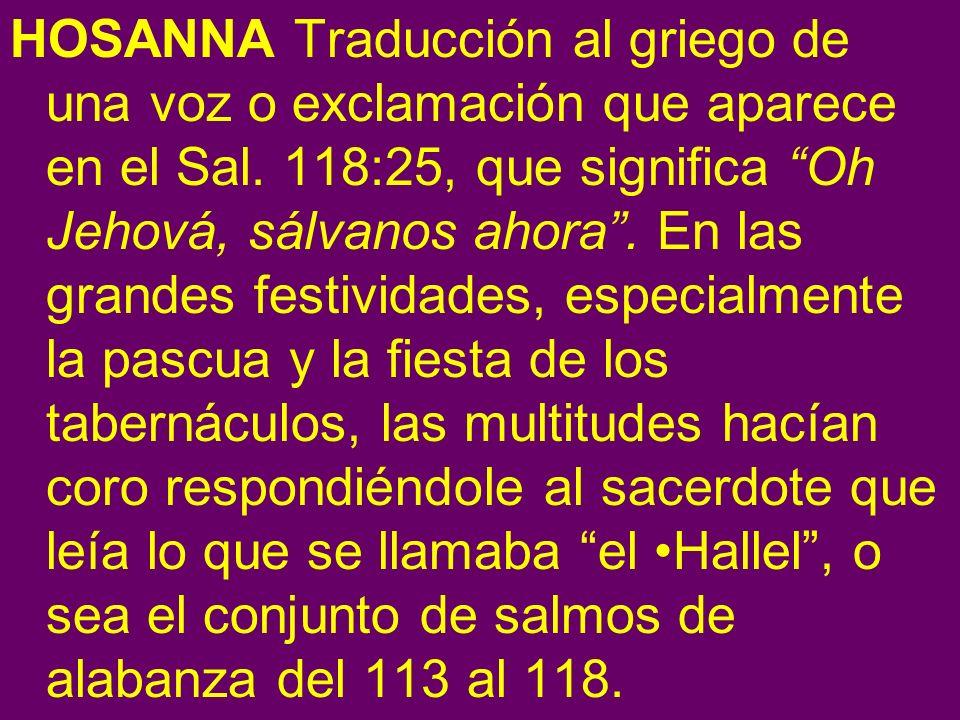 HOSANNA Traducción al griego de una voz o exclamación que aparece en el Sal.