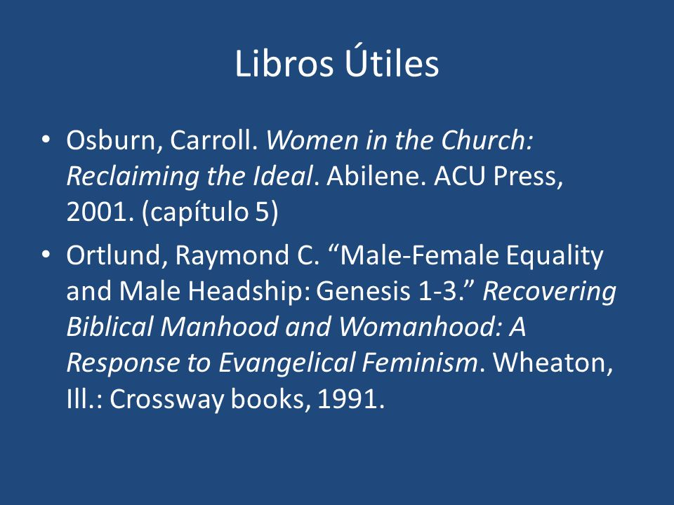 Libros Útiles Osburn, Carroll. Women in the Church: Reclaiming the Ideal. Abilene. ACU Press, (capítulo 5)