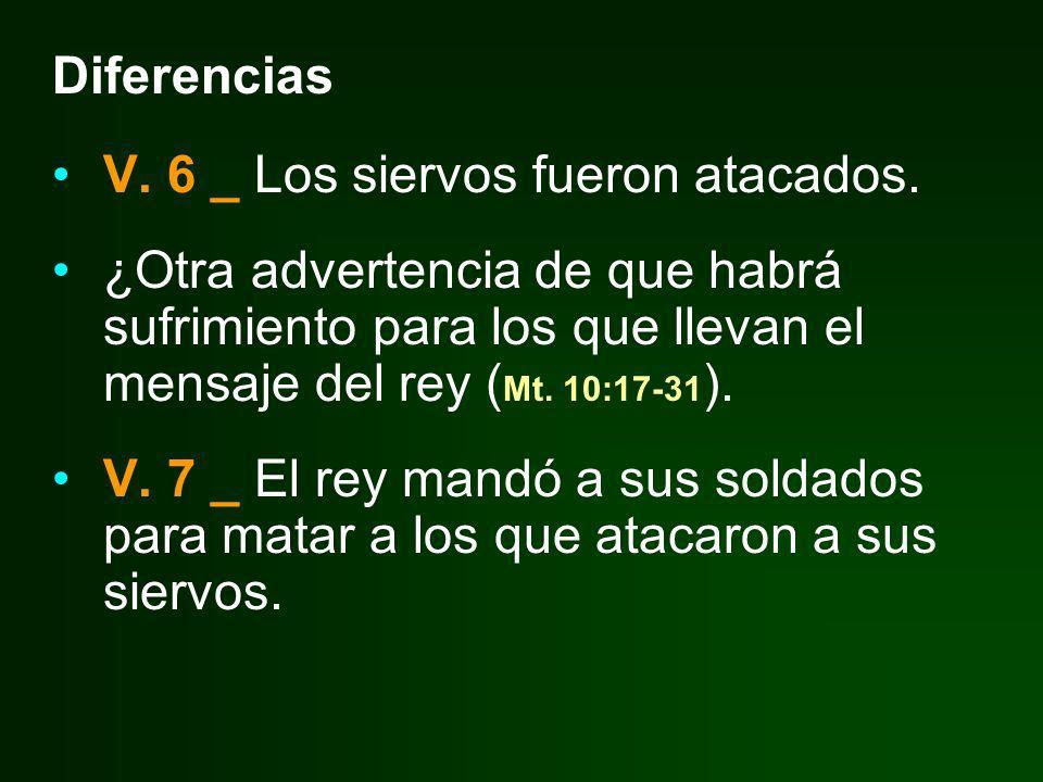 Diferencias V. 6 _ Los siervos fueron atacados. ¿Otra advertencia de que habrá sufrimiento para los que llevan el mensaje del rey (Mt. 10:17-31).