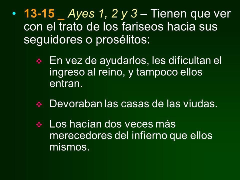 13-15 _ Ayes 1, 2 y 3 – Tienen que ver con el trato de los fariseos hacia sus seguidores o prosélitos: