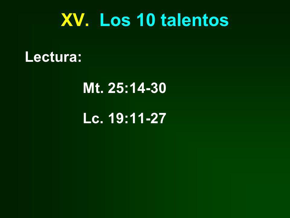 XV. Los 10 talentos Lectura: Mt. 25:14-30 Lc. 19:11-27
