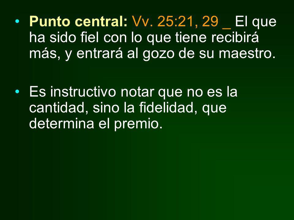 Punto central: Vv. 25:21, 29 _ El que ha sido fiel con lo que tiene recibirá más, y entrará al gozo de su maestro.