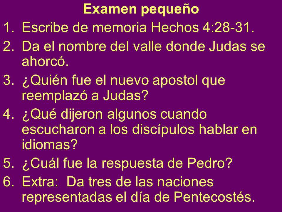Examen pequeño Escribe de memoria Hechos 4:28-31. Da el nombre del valle donde Judas se ahorcó. ¿Quién fue el nuevo apostol que reemplazó a Judas