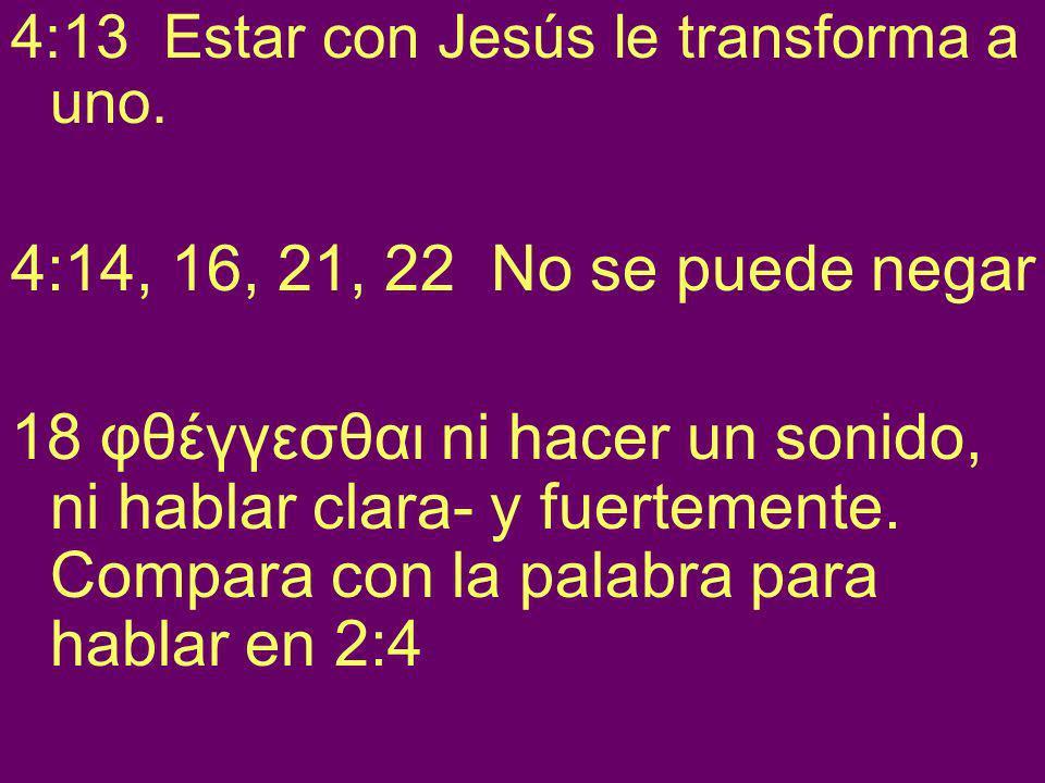 4:13 Estar con Jesús le transforma a uno.