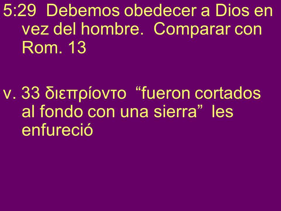 5:29 Debemos obedecer a Dios en vez del hombre. Comparar con Rom. 13