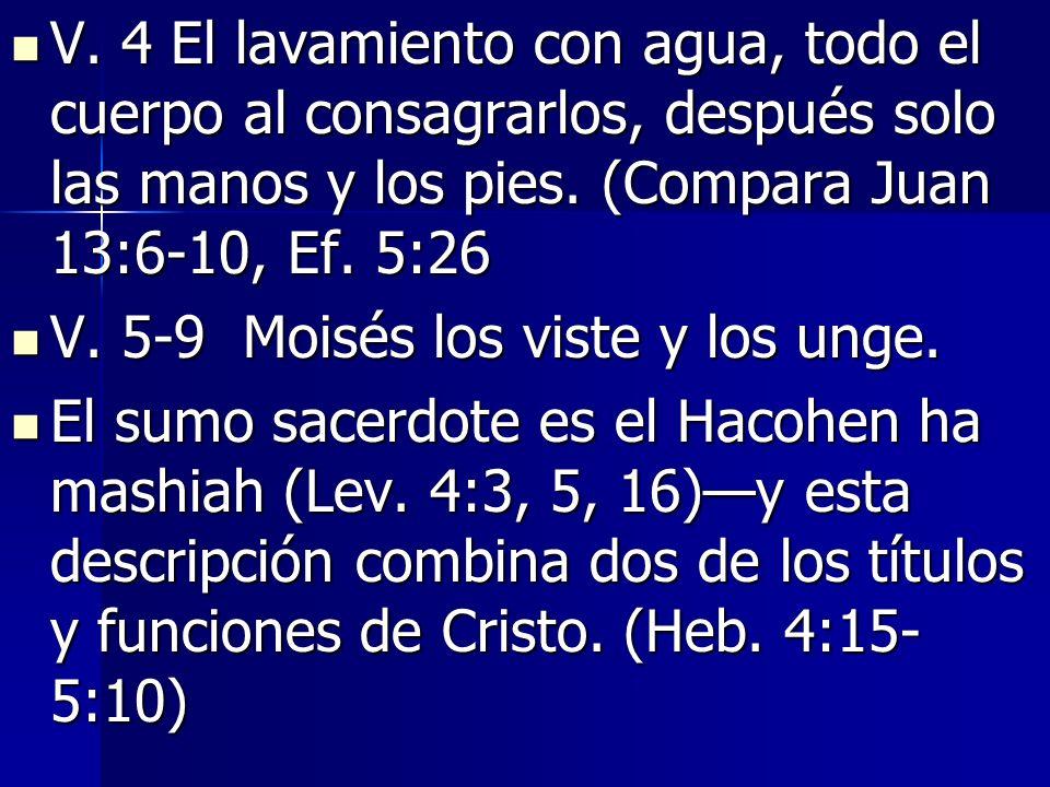 V. 4 El lavamiento con agua, todo el cuerpo al consagrarlos, después solo las manos y los pies. (Compara Juan 13:6-10, Ef. 5:26