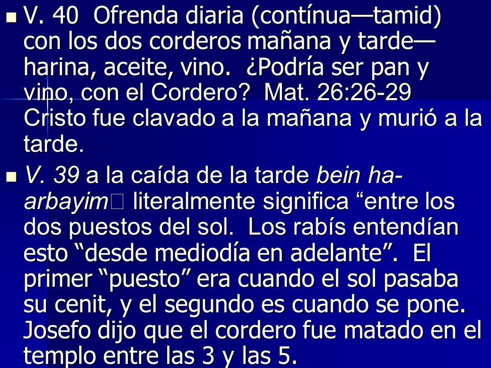 V. 40 Ofrenda diaria (contínua—tamid) con los dos corderos mañana y tarde—harina, aceite, vino. ¿Podría ser pan y vino, con el Cordero Mat. 26:26-29 Cristo fue clavado a la mañana y murió a la tarde.