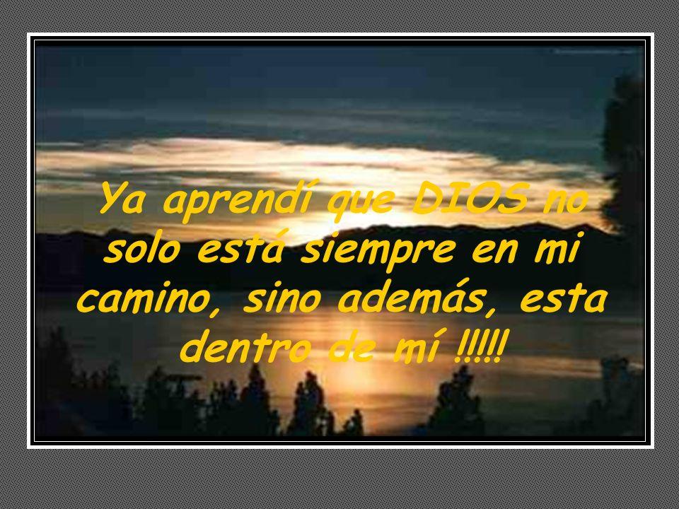 Ya aprendí que DIOS no solo está siempre en mi camino, sino además, esta dentro de mí !!!!!