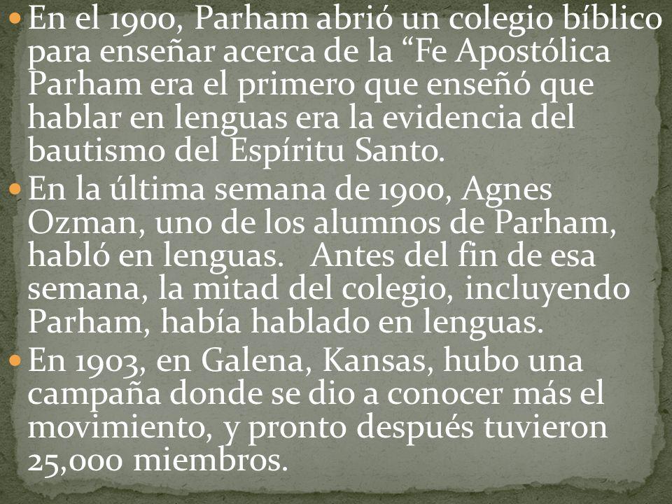 En el 1900, Parham abrió un colegio bíblico para enseñar acerca de la Fe Apostólica Parham era el primero que enseñó que hablar en lenguas era la evidencia del bautismo del Espíritu Santo.