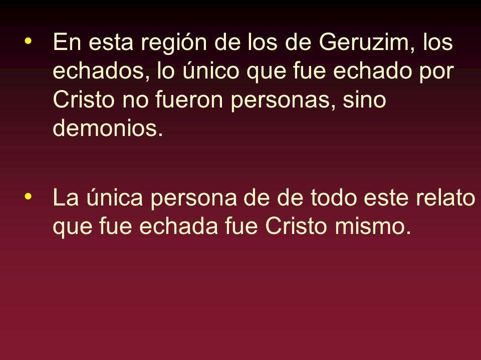 En esta región de los de Geruzim, los echados, lo único que fue echado por Cristo no fueron personas, sino demonios.