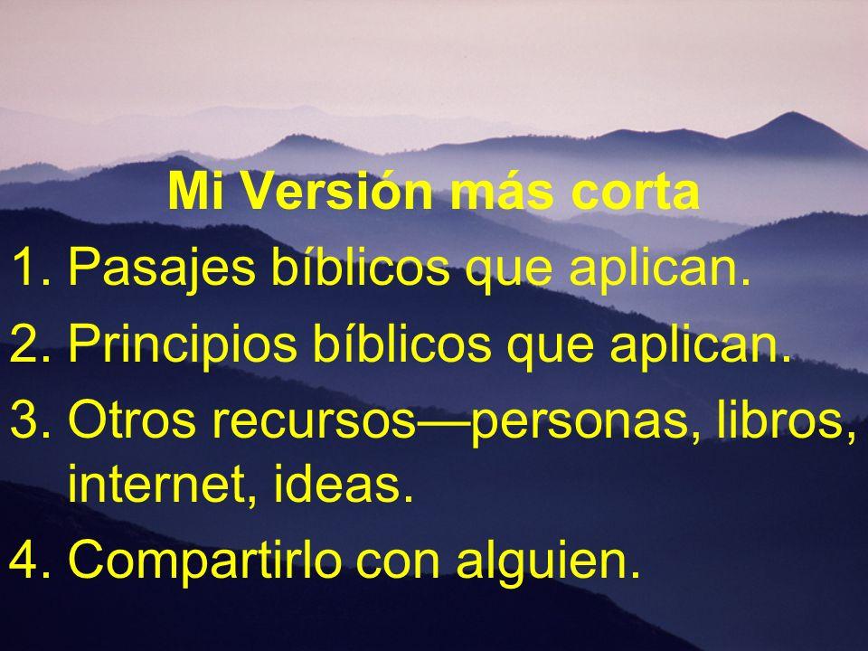 Mi Versión más cortaPasajes bíblicos que aplican. Principios bíblicos que aplican. Otros recursos—personas, libros, internet, ideas.