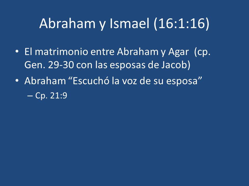 Abraham y Ismael (16:1:16) El matrimonio entre Abraham y Agar (cp. Gen. 29-30 con las esposas de Jacob)