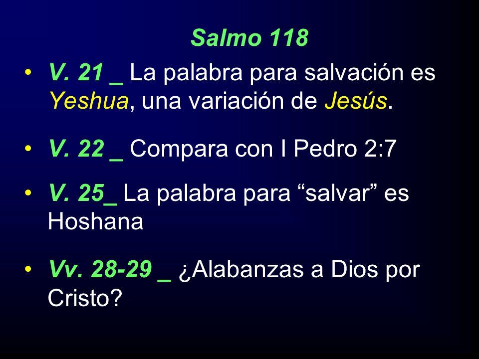Salmo 118 V. 21 _ La palabra para salvación es Yeshua, una variación de Jesús. V. 22 _ Compara con I Pedro 2:7.