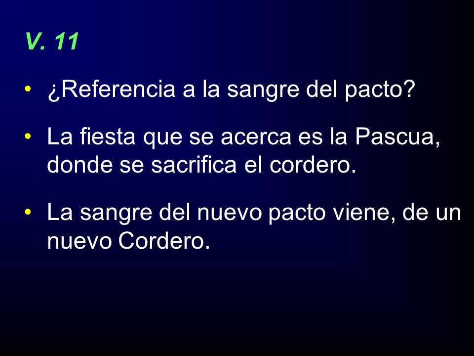 V. 11 ¿Referencia a la sangre del pacto La fiesta que se acerca es la Pascua, donde se sacrifica el cordero.