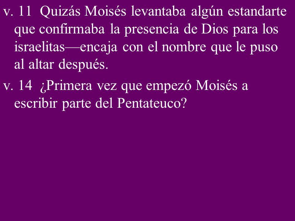 v. 11 Quizás Moisés levantaba algún estandarte que confirmaba la presencia de Dios para los israelitas—encaja con el nombre que le puso al altar después.
