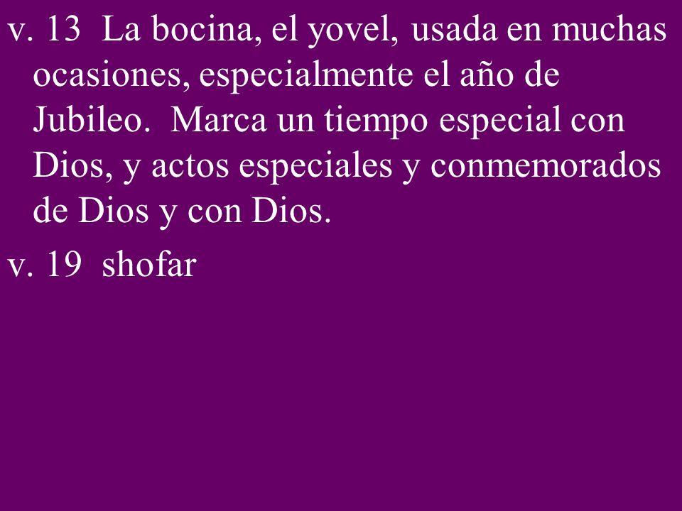 v. 13 La bocina, el yovel, usada en muchas ocasiones, especialmente el año de Jubileo. Marca un tiempo especial con Dios, y actos especiales y conmemorados de Dios y con Dios.