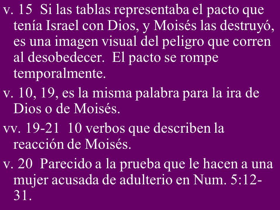 v. 15 Si las tablas representaba el pacto que tenía Israel con Dios, y Moisés las destruyó, es una imagen visual del peligro que corren al desobedecer. El pacto se rompe temporalmente.