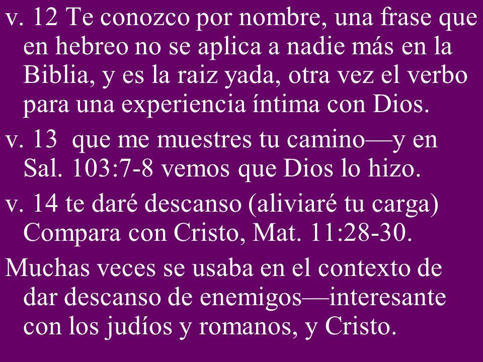 v. 12 Te conozco por nombre, una frase que en hebreo no se aplica a nadie más en la Biblia, y es la raiz yada, otra vez el verbo para una experiencia íntima con Dios.