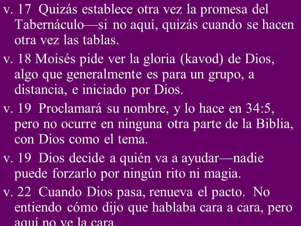 v. 17 Quizás establece otra vez la promesa del Tabernáculo—si no aquí, quizás cuando se hacen otra vez las tablas.