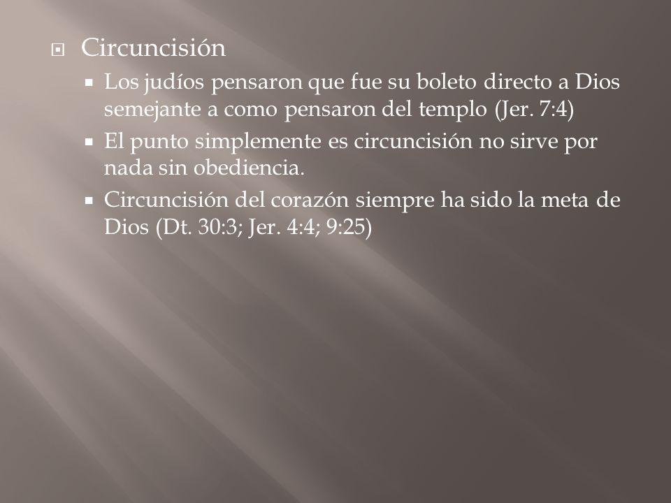 Circuncisión Los judíos pensaron que fue su boleto directo a Dios semejante a como pensaron del templo (Jer. 7:4)