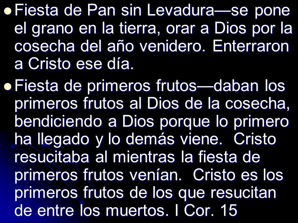 Fiesta de Pan sin Levadura—se pone el grano en la tierra, orar a Dios por la cosecha del año venidero. Enterraron a Cristo ese día.