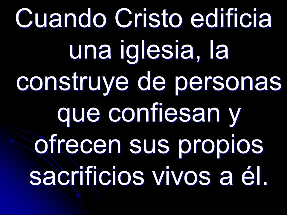 Cuando Cristo edificia una iglesia, la construye de personas que confiesan y ofrecen sus propios sacrificios vivos a él.