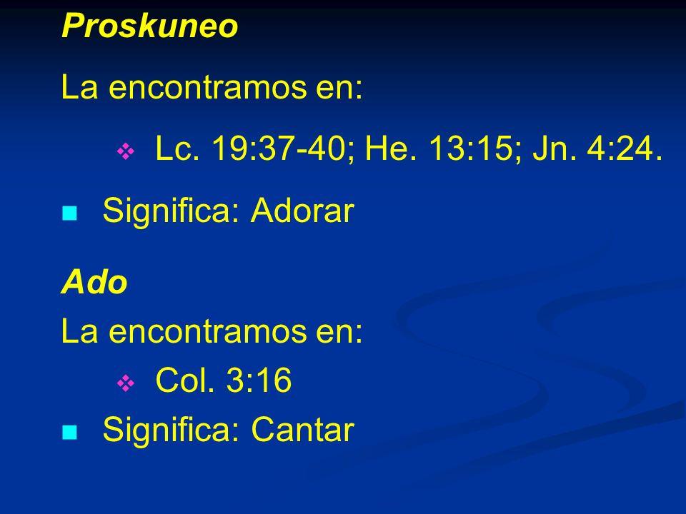 Proskuneo La encontramos en: Lc. 19:37-40; He. 13:15; Jn. 4:24. Significa: Adorar. Ado. Col. 3:16.