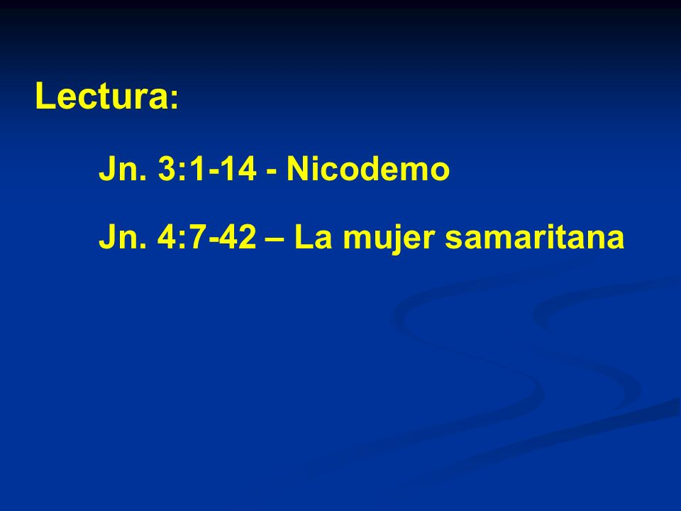 Lectura: Jn. 3:1-14 - Nicodemo Jn. 4:7-42 – La mujer samaritana