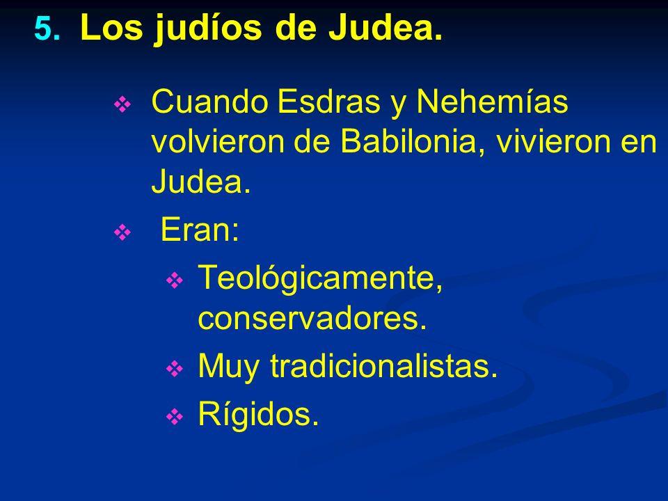 Los judíos de Judea. Cuando Esdras y Nehemías volvieron de Babilonia, vivieron en Judea. Eran: Teológicamente, conservadores.