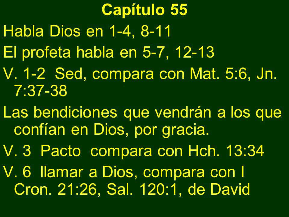Capítulo 55 Habla Dios en 1-4, 8-11. El profeta habla en 5-7, 12-13. V. 1-2 Sed, compara con Mat. 5:6, Jn. 7:37-38.