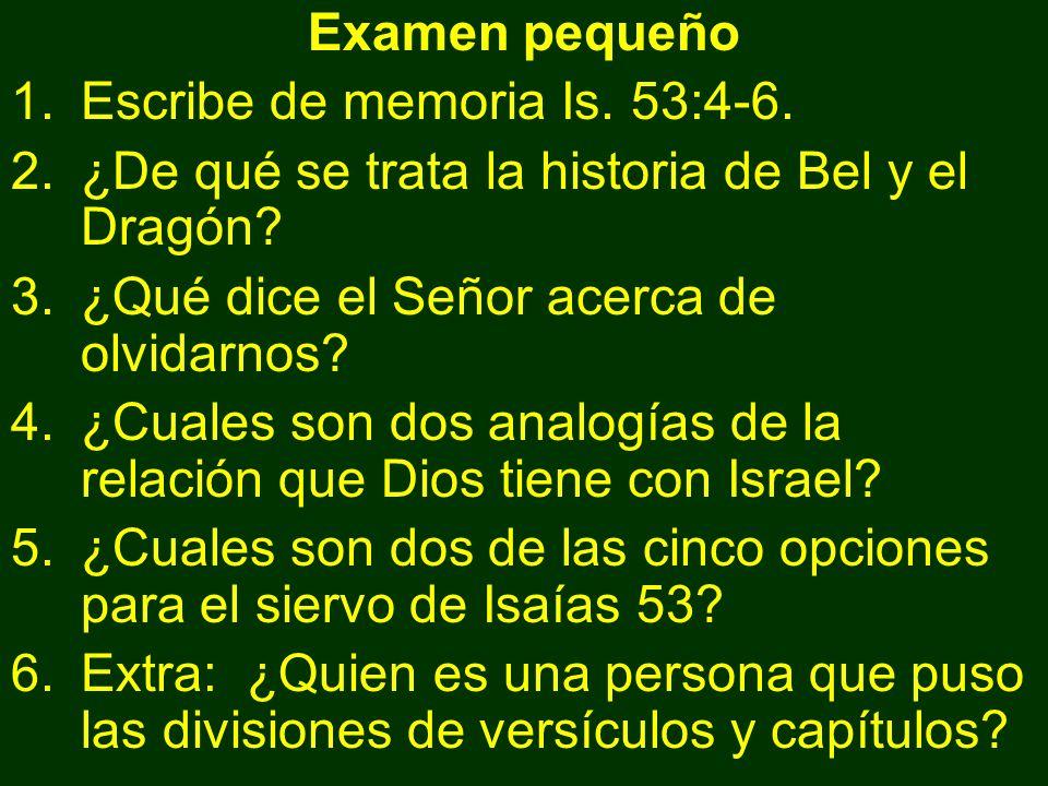 Examen pequeño Escribe de memoria Is. 53:4-6. ¿De qué se trata la historia de Bel y el Dragón ¿Qué dice el Señor acerca de olvidarnos
