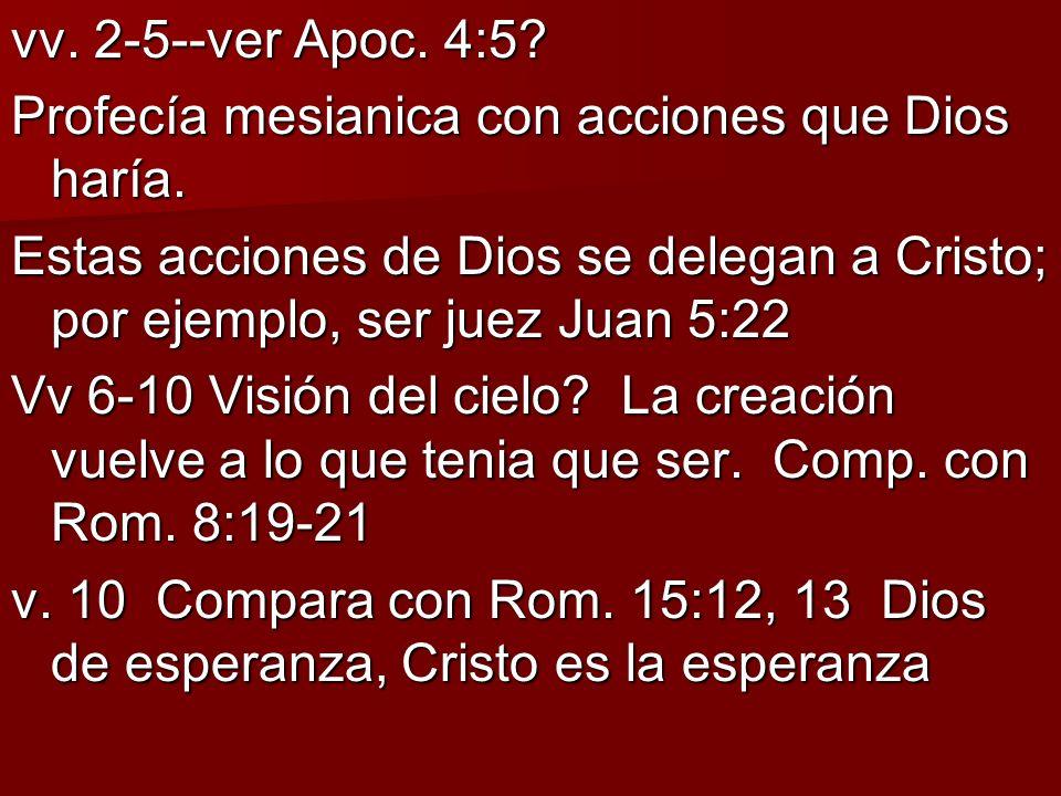 vv. 2-5--ver Apoc. 4:5 Profecía mesianica con acciones que Dios haría. Estas acciones de Dios se delegan a Cristo; por ejemplo, ser juez Juan 5:22.