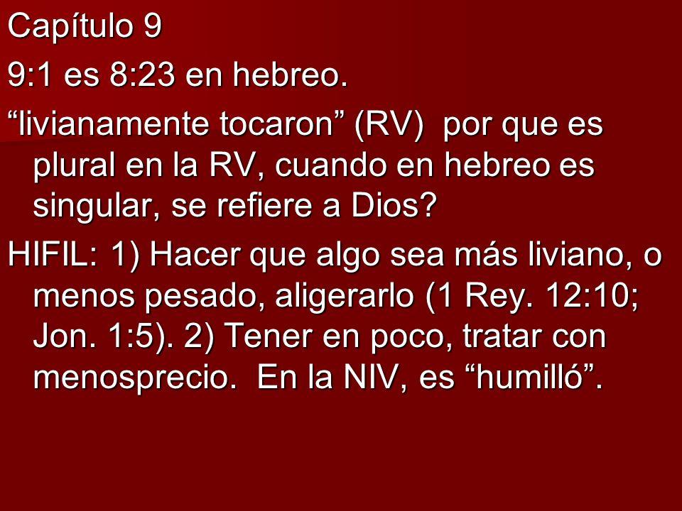 Capítulo 9 9:1 es 8:23 en hebreo. livianamente tocaron (RV) por que es plural en la RV, cuando en hebreo es singular, se refiere a Dios