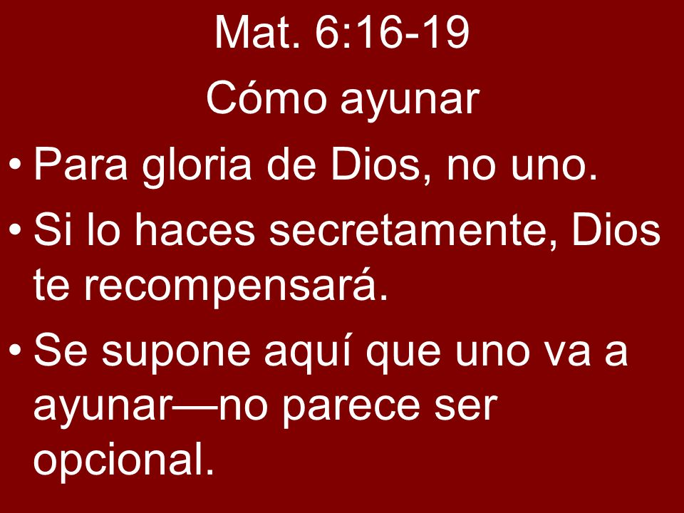 Mat. 6:16-19 Cómo ayunar. Para gloria de Dios, no uno. Si lo haces secretamente, Dios te recompensará.