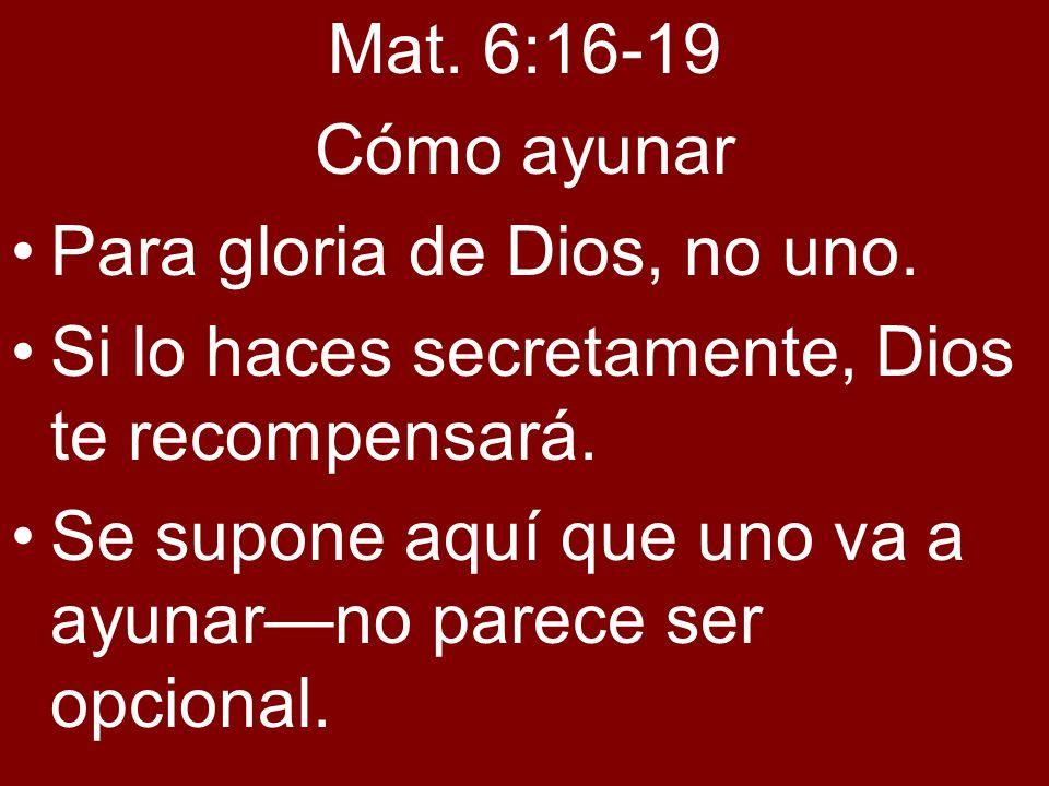 Mat. 6:16-19Cómo ayunar. Para gloria de Dios, no uno. Si lo haces secretamente, Dios te recompensará.