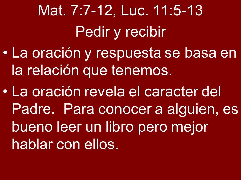 Mat. 7:7-12, Luc. 11:5-13Pedir y recibir. La oración y respuesta se basa en la relación que tenemos.