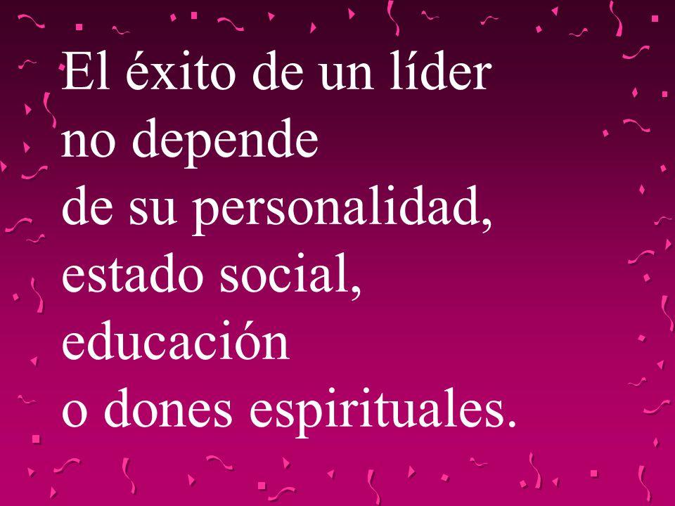 El éxito de un líder no depende de su personalidad, estado social, educación o dones espirituales.