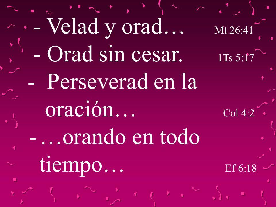 - Velad y orad… Mt 26:41 - Orad sin cesar. 1Ts 5:17 - Perseverad en la