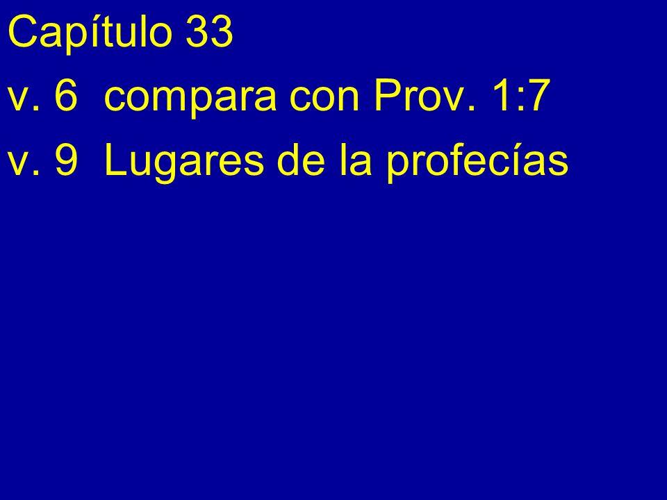 Capítulo 33 v. 6 compara con Prov. 1:7 v. 9 Lugares de la profecías